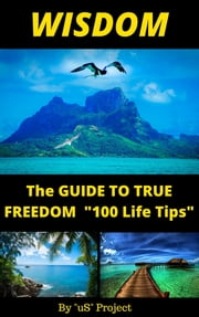 """Wisdom, The Guide To True Freedom ""100 Life Tips"""" ebook by ""Us"" Project"