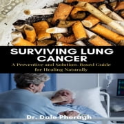 Surviving Lung Cancer: A Preventive and Solution-Based Guide for Healing Naturally audiobook by Dr. Dale Pheragh