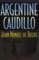 Argentine Caudillo - Juan Manuel de Rosas ebook by John Lynch