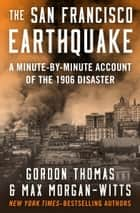 The San Francisco Earthquake - A Minute-by-Minute Account of the 1906 Disaster ebook by Gordon Thomas, Max Morgan-Witts
