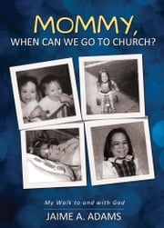 Mommy, When Can we Go to Church?: My Walk to and with God ebook by Adams, Jaime A.