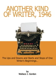 Another Kind of Writer, 1946 - The Ups and Downs and Starts and Stops of One Writer's Beginnings . . . ebook by Wallace J. Gordon