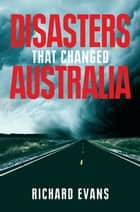 Disasters That Changed Australia ebook by Richard Evans