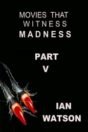 Movies That Witness Madness Part V ebook by Ian Watson