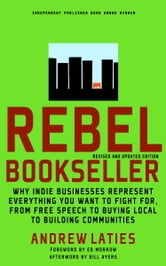 Rebel Bookseller - Why Indie Bookstores Represent Everything You Want to Fight for from Free Speech to Buying Local to Building Communities ebook by Andrew Laties,Bill Ayers