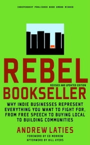 Rebel Bookseller - Why Indie Bookstores Represent Everything You Want to Fight for from Free Speech to Buying Local to Building Communities ebook by Andrew Laties,Ed Morrow,Bill Ayers