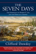The Seven Days - The Emergence of Robert E. Lee and the Dawn of a Legend ebook by Clifford Dowdey, Robert K. Krick