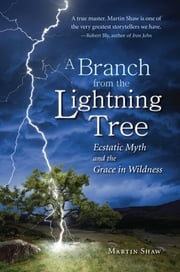 A Branch from the Lightning Tree - Ecstatic Myth and the Grace of Wildness ebook by Martin Shaw