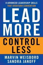 Lead More, Control Less - 8 Advanced Leadership Skills That Overturn Convention ebook by Marvin R. Weisbord,Sandra Janoff