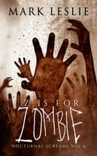 Z is for Zombie - Nocturnal Screams: Volume 6 ebook by Mark Leslie