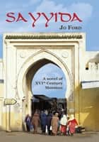 Sayyida - A Novel of Xvi Th Century Morocco ebook by Jo Ford
