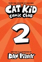 Cat Kid Comic Club #2: From the Creator of Dog Man ebook by Dav Pilkey, Dav Pilkey