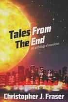 Tales From The End eBook by Christopher J. Fraser