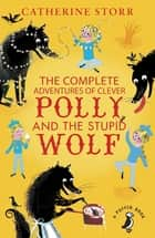 The Complete Adventures of Clever Polly and the Stupid Wolf ebook by Catherine Storr