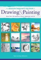 The Absolute Beginner's Big Book of Drawing and Painting - More Than 100 Lessons in Pencil, Watercolor and Oil ebook by Mark Willenbrink, Mary Willenbrink