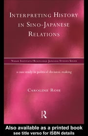 Interpreting History in Sino-Japanese Relations - A Case-Study in Political Decision Making ebook by Caroline Rose