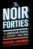 The Noir Forties - The American People From Victory to Cold War ebook by Richard Lingeman