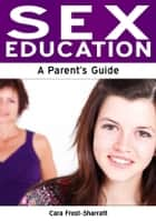 Sex Education: A Parent's Guide ebook by Cara Frost-Sharratt