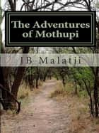 The Adventures of Mothupi ebook by Jacob Basimanebotlhe Malatji