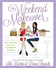 The Weekend Makeover - Get a Brand New Life By Monday Morning ebook by Jill Martin, Dana Ravich