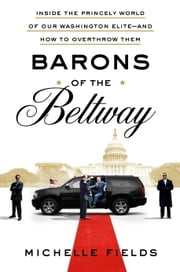 Barons of the Beltway - Inside the Princely World of Our Washington Elite--and How to Overthrow Them ebook by Michelle Fields