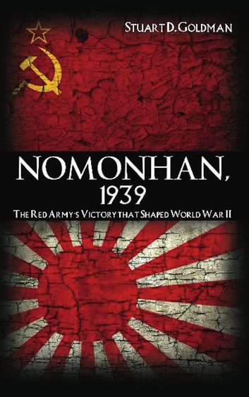 Nomonhan, 1939 - The Red Army's Victory That Shaped World War II ebook by Stuart D. Goldman