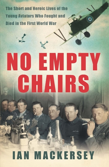 No Empty Chairs - The Short and Heroic Lives of the Young Aviators Who Fought and Died in the First World War ebook by Ian Mackersey