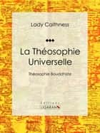 La Théosophie Universelle - Théosophie Bouddhiste ebook by Lady Caithness, Ligaran