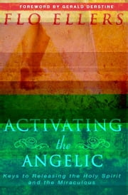 Activating the Angelic: Keys to Releasing the Holy Spirit and Unlocking the Miraculous ebook by Flo Ellers