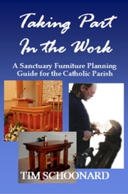 Taking Part in the Work: A Sanctuary Furniture Planning Guide for the Catholic Parish ebook by Tim Schoonard