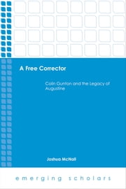 A Free Corrector - Colin Gunton and the Legacy of Augustine ebook by Joshua McNall