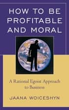 How to be Profitable and Moral ebook by Jaana Woiceshyn