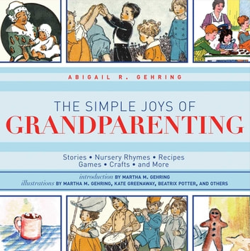 The Simple Joys of Grandparenting - Stories, Nursery Rhymes, Recipes, Games, Crafts, and More eBook by Abigail Gehring