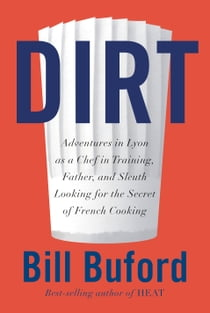 Dirt - Adventures in Lyon as a Chef in Training, Father, and Sleuth Looking for the Secret of French cooking ebook by Bill Buford