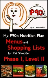 My P90x Nutrition Plan: Menus and Shopping Lists for Fat Shredder, Phase 1, Level II ebook by CJ Xnutrition