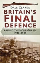 Britain's Final Defence - Arming the Home Guard, 1940-1944 ebook by Dale Clarke