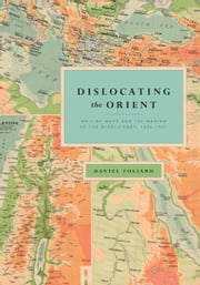 Dislocating the Orient - British Maps and the Making of the Middle East, 1854-1921 ebook by Daniel Foliard