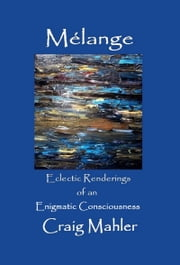 Melange: Eclectic Renderings of an Enigmatic Consciousness ebook by Craig Mahler