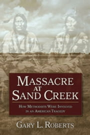 Massacre at Sand Creek - How Methodists Were Involved in an American Tragedy ebook by Gary L. Roberts
