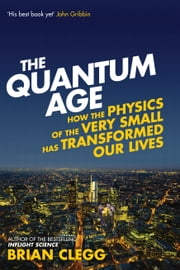 The Quantum Age - How the Physics of the Very Small has Transformed Our Lives ebook by Brian Clegg