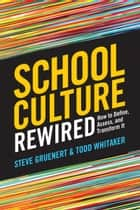 School Culture Rewired - How to Define, Assess, and Transform It ebook by Steve Gruenert, Todd Whitaker