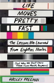 Life Moves Pretty Fast - The Lessons We Learned from Eighties Movies (and Why We Don't Learn Them from Movies Anymore) ebook by Hadley Freeman