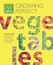 Square Foot Gardening: Growing Perfect Vegetables - A Visual Guide to Raising and Harvesting Prime Garden Produce ebook by Mel Bartholomew Foundation