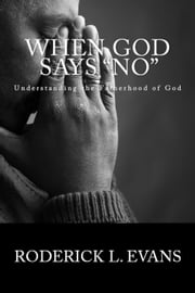 When God Says No: Understanding the Fatherhood of God ebook by Roderick L. Evans