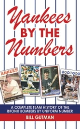 Yankees by the Numbers - A Complete Team History of the Bronx Bombers by Uniform Number ebook by Bill Gutman