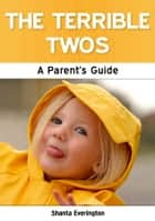 The Terrible Twos: A Parent's Guide ebook by Shanta Everington