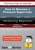 How to Become a Pressure Supervisor - How to Become a Pressure Supervisor ebook by Rosalva Sewell