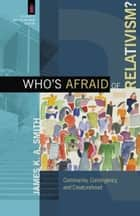 Who's Afraid of Relativism? (The Church and Postmodern Culture) - Community, Contingency, and Creaturehood ebook by James K. A. Smith, James Smith