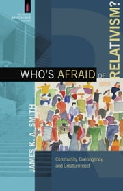 Who's Afraid of Relativism? (The Church and Postmodern Culture) - Community, Contingency, and Creaturehood ebook by James K. A. Smith,James Smith