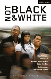 Not Black and White - Category B; Seize the Day; Detaining Justice ebook by Bola Agbaje,Kwame Kwei-Armah,Roy Williams
